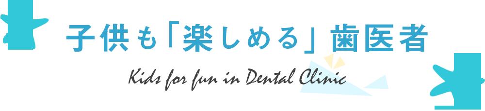 子供も「楽しめる」歯医者